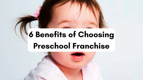 6 Benefits of Choosing Preschool Franchise