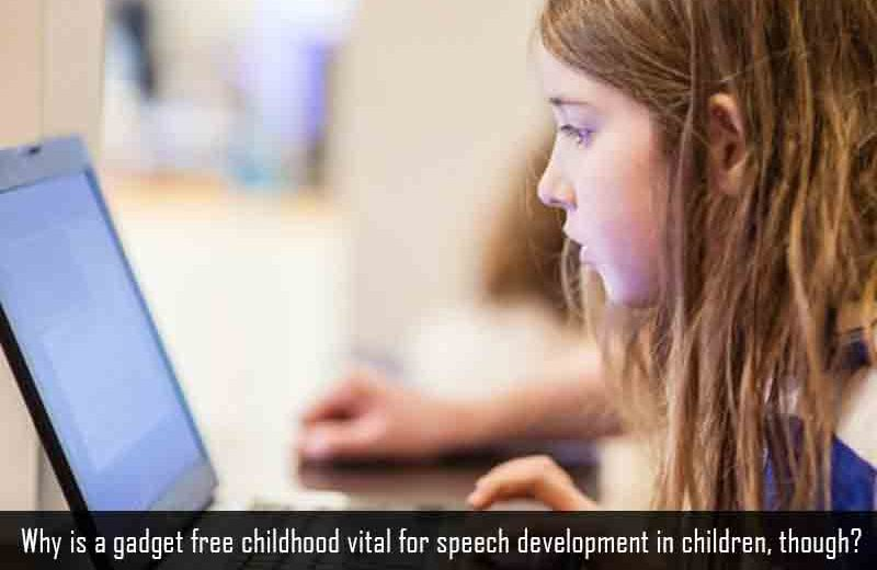 Why a Gadget free childhood is vital for speech development, Why a Gadget free childhood is vital for speech development