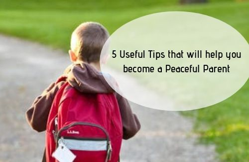 5 Useful Tips that will help you become a Peaceful Parent, 5 Useful Tips that will help you become a Peaceful Parent