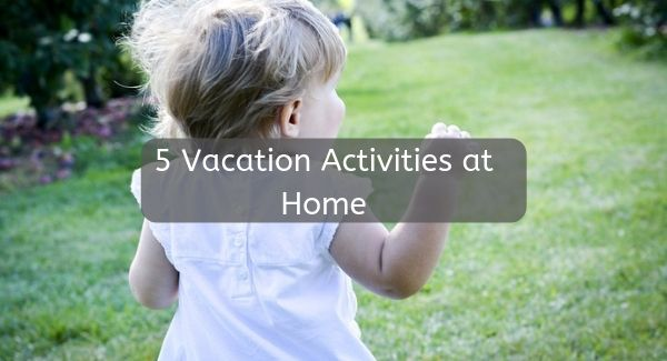 5 Vacation Activities at Home, 5 Vacation Activities at Home